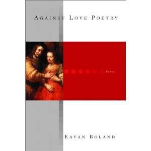 Against Love Poetry: Poems (9780393324242): Eavan Boland: Books