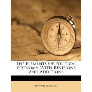 The Elements Of Political Economy. With Revisions And